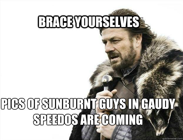 BRACE YOURSElVES pics of sunburnt guys in gaudy speedos are coming