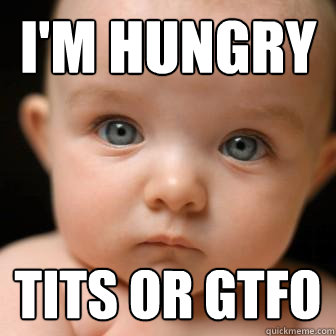 i'm hungry tits or gtfo - i'm hungry tits or gtfo  Serious Baby