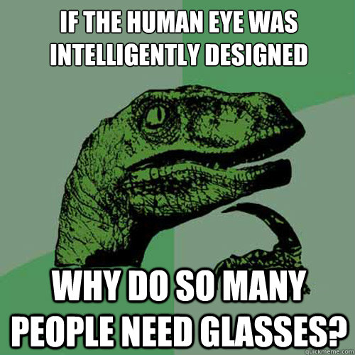 If the human eye was intelligently designed why do so many people need glasses? - If the human eye was intelligently designed why do so many people need glasses?  Philosoraptor