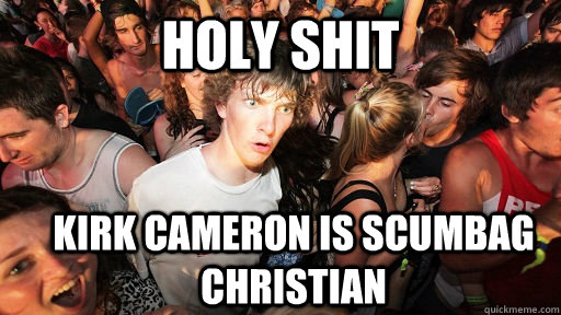 holy shit Kirk Cameron is Scumbag Christian - holy shit Kirk Cameron is Scumbag Christian  Sudden Clarity Clarence