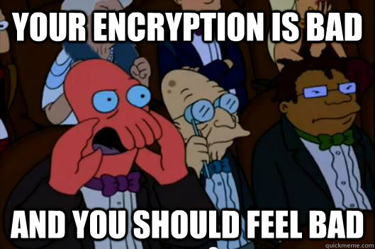 your encryption is bad AND YOU SHOULD FEEL BAD - your encryption is bad AND YOU SHOULD FEEL BAD  Your meme is bad and you should feel bad!