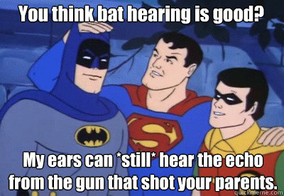 You think bat hearing is good? My ears can *still* hear the echo from the gun that shot your parents.