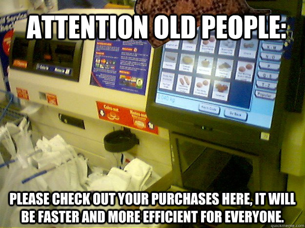 Attention old people:  Please check out your purchases here, it will be faster and more efficient for everyone.   Scumbag Self Checkout
