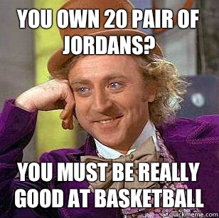 You own 20 pair of jordans? You must be really good at basketball