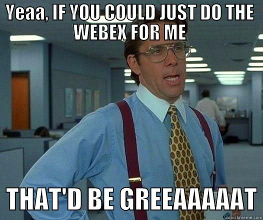 YEAA, IF YOU COULD JUST DO THE WEBEX FOR ME   THAT'D BE GREEAAAAAT Office Space Lumbergh