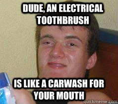 Dude, an electrical toothbrush is like a carwash for your mouth