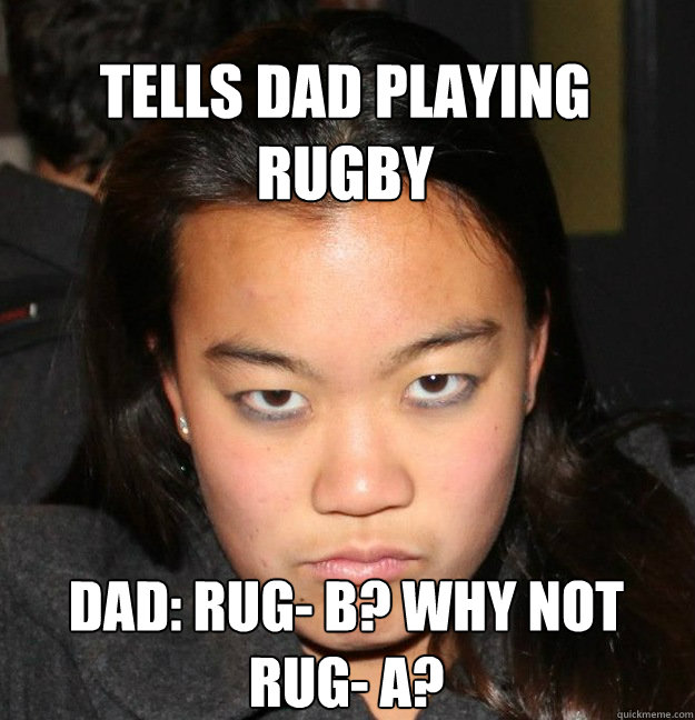 Tells dad playing rugby Dad: Rug- B? Why not Rug- A?