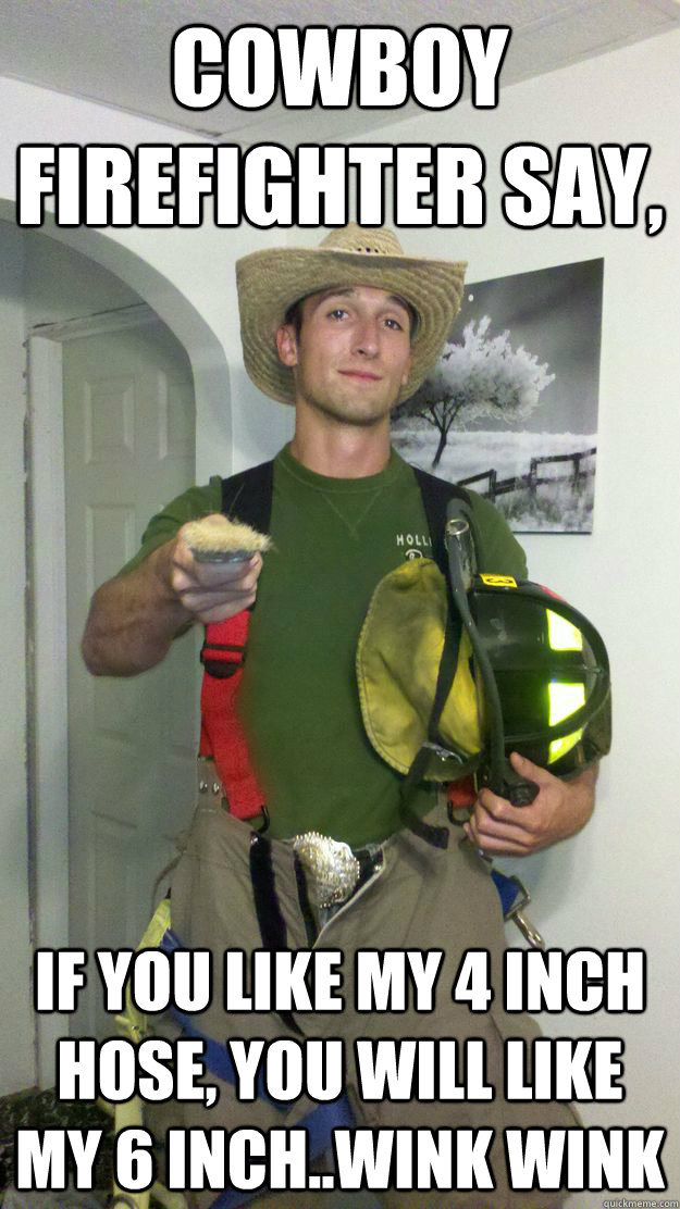 a237ca0153a8b29caf514b0f46d08f2144d897275980bc9aa10bf5d3c7a84cd2 cowboy firefighter say, if you like my 4 inch hose, you will like