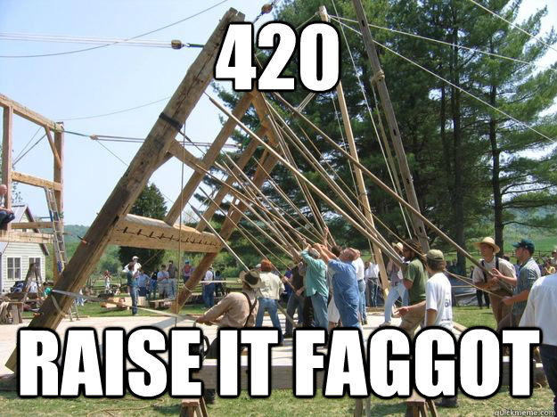 420 Raise it faggot - 420 Raise it faggot  Misc