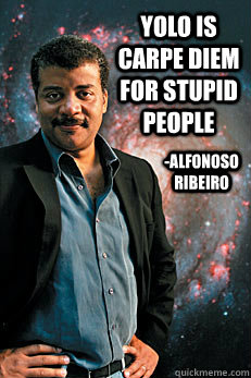 yolo is carpe diem for stupid people -Alfonoso ribeiro - yolo is carpe diem for stupid people -Alfonoso ribeiro  Neil deGrasse Tyson