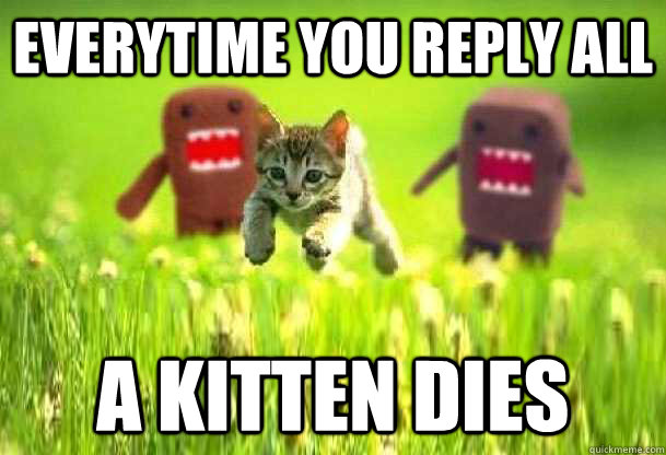 Everytime you Reply All A kitten dies  Reply All