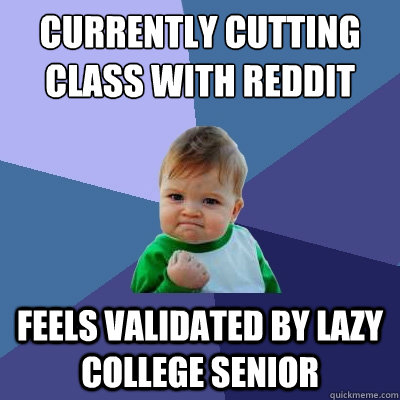 Currently cutting class with reddit feels validated by lazy college senior - Currently cutting class with reddit feels validated by lazy college senior  Success Kid