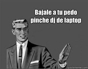 Bajale a tu pedo pinche dj de laptop