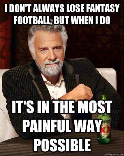 I don't always lose fantasy football, but when I do it's in the most painful way possible - I don't always lose fantasy football, but when I do it's in the most painful way possible  The Most Interesting Man In The World