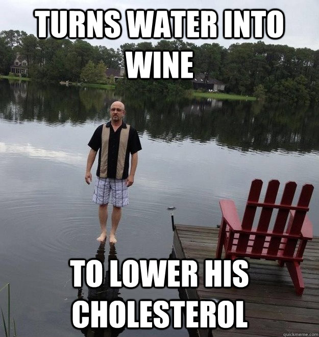 Turns water into Wine to lower his cholesterol