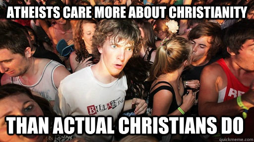 Atheists care more about christianity Than actual Christians do - Atheists care more about christianity Than actual Christians do  Sudden Clarity Clarence