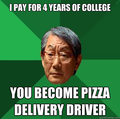 I pay for 4 years of college You become pizza delivery driver - I pay for 4 years of college You become pizza delivery driver  High Expectations Asian Father