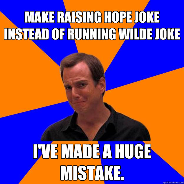 Make Raising Hope joke instead of Running Wilde joke I've made a huge mistake.