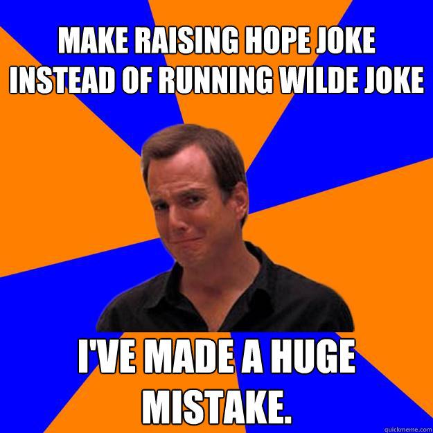 Make Raising Hope joke instead of Running Wilde joke I've made a huge mistake. - Make Raising Hope joke instead of Running Wilde joke I've made a huge mistake.  Mistake Gob