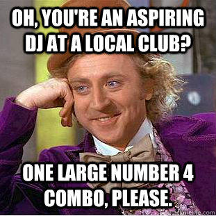 Oh, you're an aspiring DJ at a local club? One Large Number 4 Combo, please.