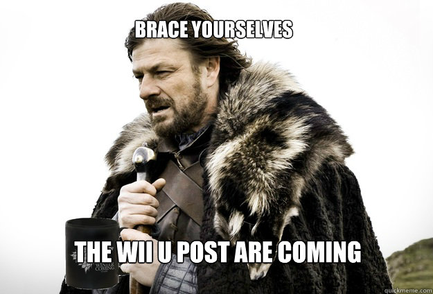 Brace yourselves The Wii U post are coming