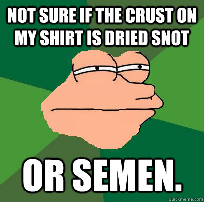 Not sure if the crust on my shirt is dried snot or semen.