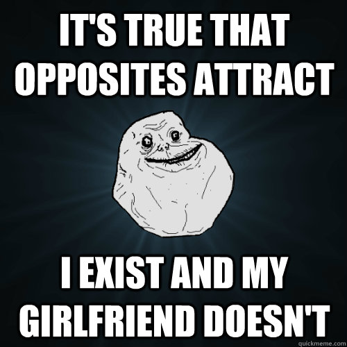 It's true that opposites attract I exist and my girlfriend doesn't - It's true that opposites attract I exist and my girlfriend doesn't  Forever Alone