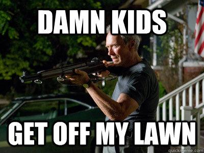 DAMN KIDS GEt off my lawn  Get Off My Lawn
