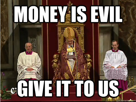 money is evil give it to us  Scumbag pope