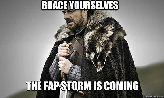 BRACE YOURSELVES the fap storm is coming