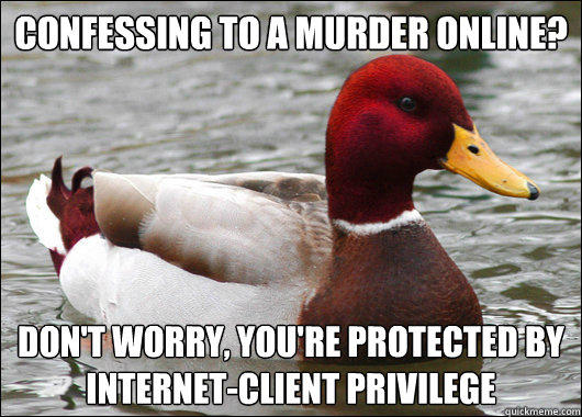Confessing to a murder online?  don't worry, you're protected by  internet-client privilege