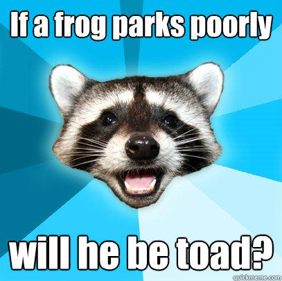 If a frog parks poorly will he be toad? - If a frog parks poorly will he be toad?  Lame Pun Coon
