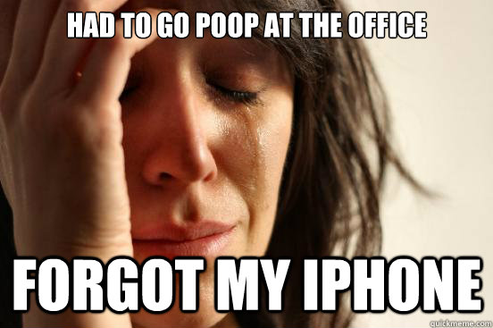 Had to go poop at the office Forgot my iPhone - Had to go poop at the office Forgot my iPhone  First World Problems
