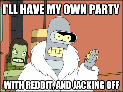 I'll have my own party with reddit, and jacking off