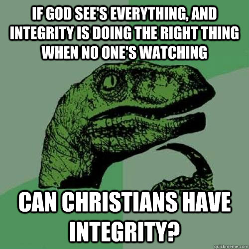 If God see's everything, and integrity is doing the right thing when no one's watching Can Christians have integrity? - If God see's everything, and integrity is doing the right thing when no one's watching Can Christians have integrity?  Hmm..