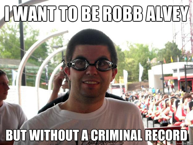 I want to be Robb Alvey but without a criminal record  Coaster Enthusiast