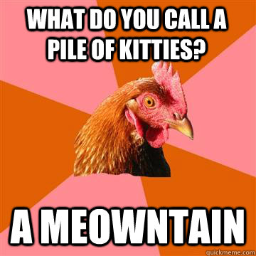 What do you call a pile of kitties? A Meowntain  Anti-Joke Chicken