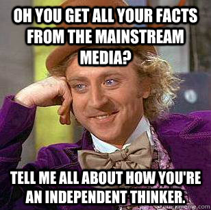 Oh you get all your facts from the mainstream media? Tell me all about how You're an independent thinker. - Oh you get all your facts from the mainstream media? Tell me all about how You're an independent thinker.  Condescending Wonka