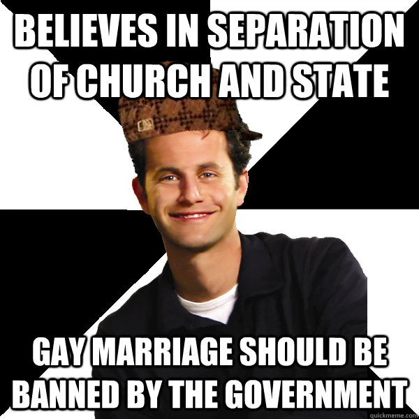 believes in separation of church and state Gay marriage should be banned by the government - believes in separation of church and state Gay marriage should be banned by the government  Scumbag Christian