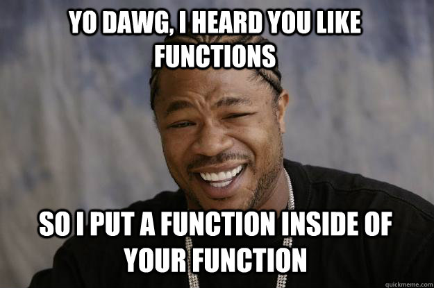 yo dawg, I heard you like functions so I put a function inside of your function - yo dawg, I heard you like functions so I put a function inside of your function  Xzibit meme
