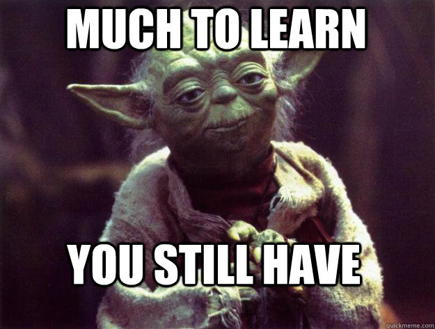 much to learn you still have - much to learn you still have  Sad yoda