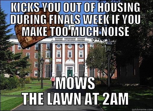 KICKS YOU OUT OF HOUSING DURING FINALS WEEK IF YOU MAKE TOO MUCH NOISE MOWS THE LAWN AT 2AM Scumbag University
