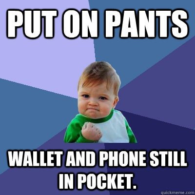 put on pants wallet and phone still in pocket. - put on pants wallet and phone still in pocket.  Success Kid