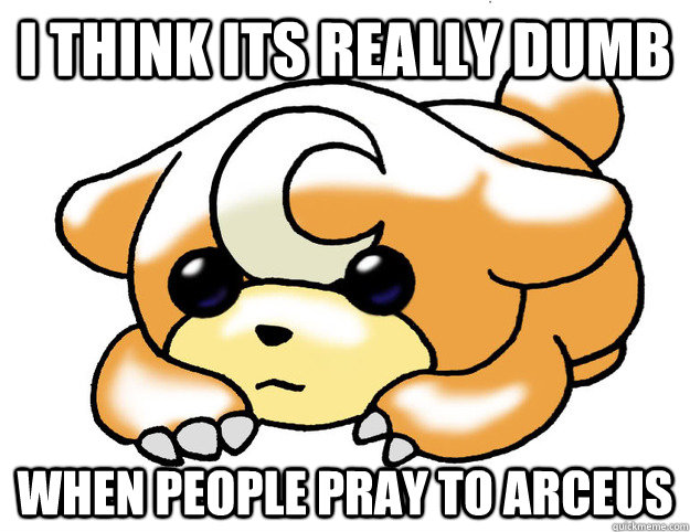 I think its really dumb When people pray to Arceus