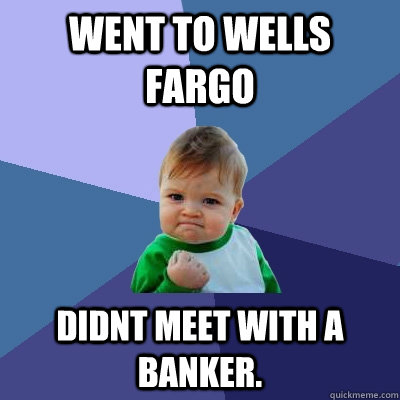 Went to Wells Fargo Didnt meet with a banker.   Success Kid