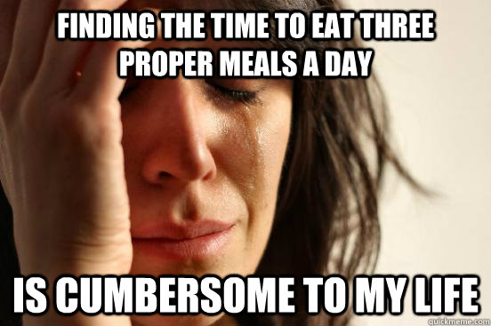 Finding the time to eat three proper meals a day Is cumbersome to my life - Finding the time to eat three proper meals a day Is cumbersome to my life  First World Problems