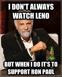 I DON'T ALWAYS WATCH LENO BUT WHEN I DO IT'S TO SUPPORT RON PAUL