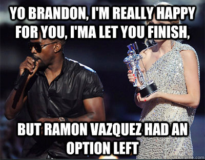 Yo brandon, I'm really happy for you, I'ma Let you finish, But ramon vazquez had an option left - Yo brandon, I'm really happy for you, I'ma Let you finish, But ramon vazquez had an option left  Imma let you finish