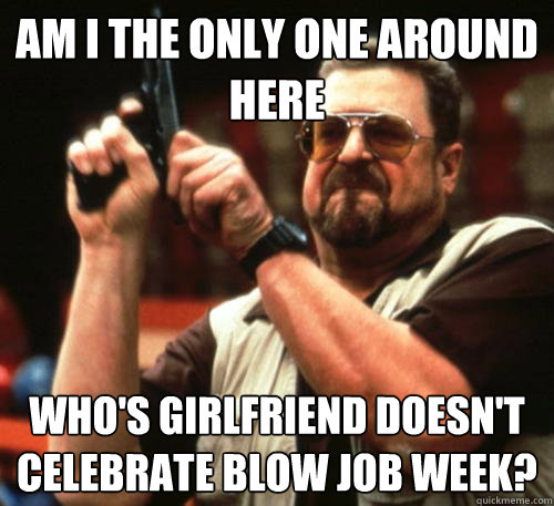Am i the only one around here Who's girlfriend doesn't celebrate blow job week? - Am i the only one around here Who's girlfriend doesn't celebrate blow job week?  Am I The Only One Around Here
