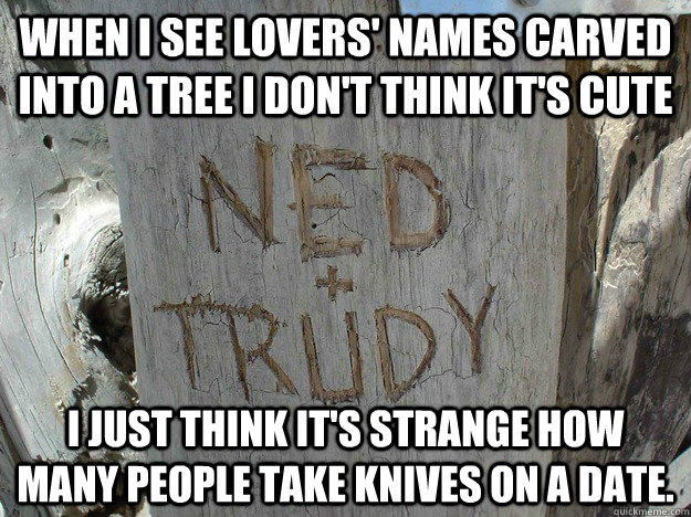 When I see lovers' names carved into a tree I don't think it's cute I just think it's strange how many people take knives on a date. - When I see lovers' names carved into a tree I don't think it's cute I just think it's strange how many people take knives on a date.  Misc